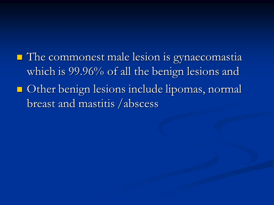 The commonest male lesion is gynaecomastia which is 99.96% of all the benign lesions and The commonest male lesion is gynaecomastia which is 99.96% of all the benign lesions and Other benign lesions include lipomas, normal breast and mastitis /abscess Other benign lesions include lipomas, normal breast and mastitis /abscess