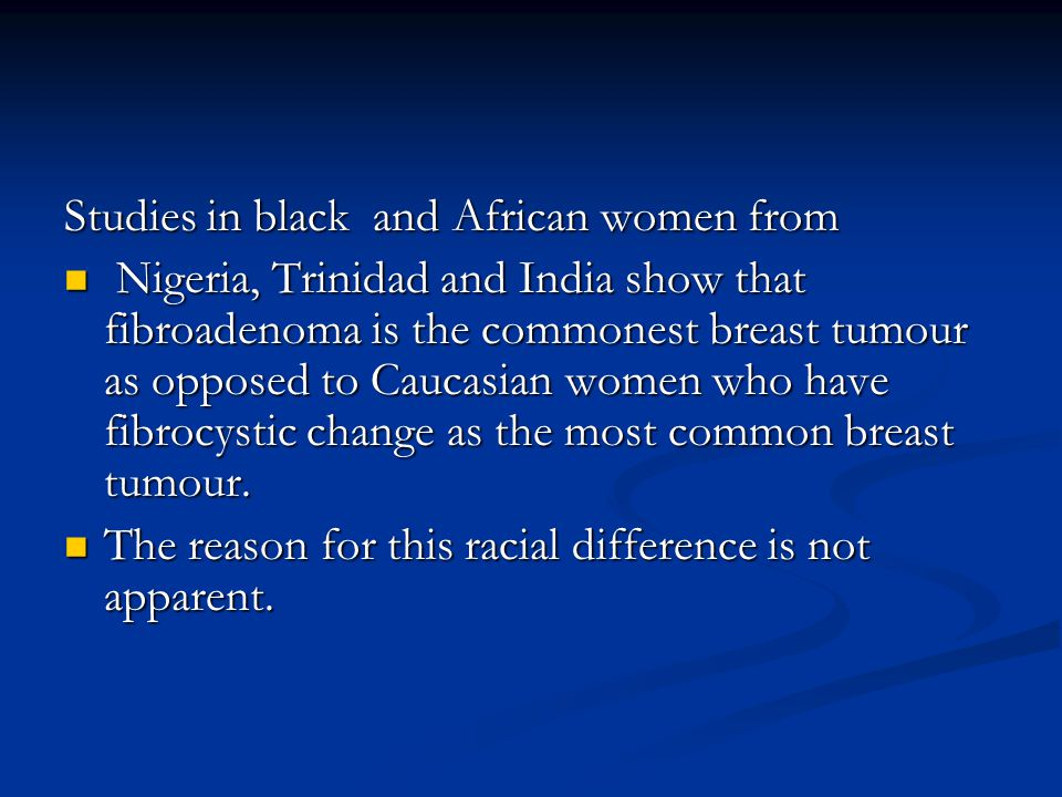 Studies in black and African women from Nigeria, Trinidad and India show that fibroadenoma is the commonest breast tumour as opposed to Caucasian women who have fibrocystic change as the most common breast tumour.