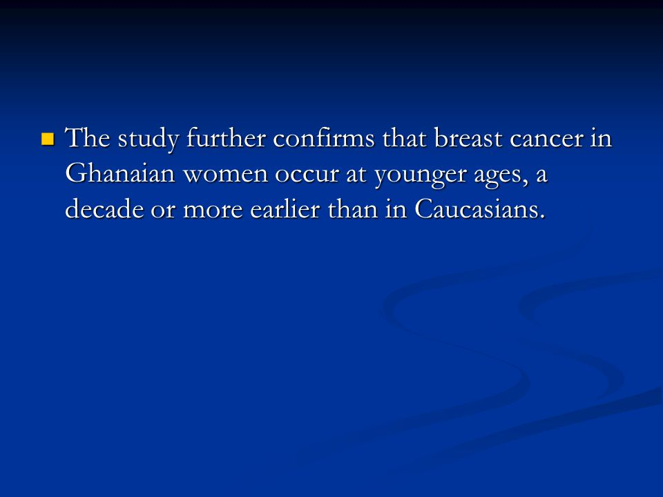 The study further confirms that breast cancer in Ghanaian women occur at younger ages, a decade or more earlier than in Caucasians.