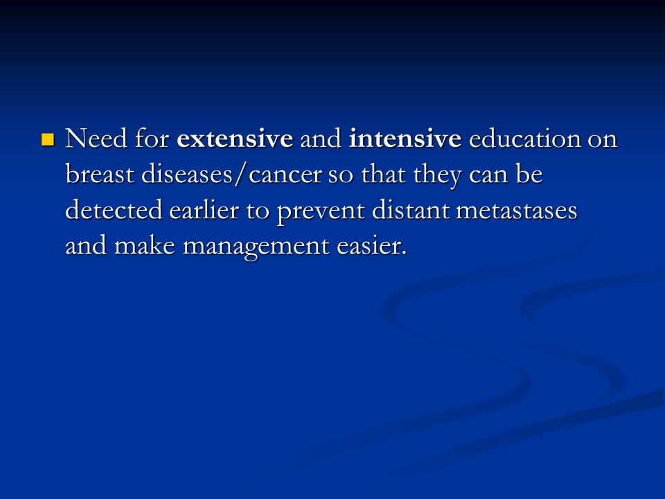 Need for extensive and intensive education on breast diseases/cancer so that they can be detected earlier to prevent distant metastases and make management easier.