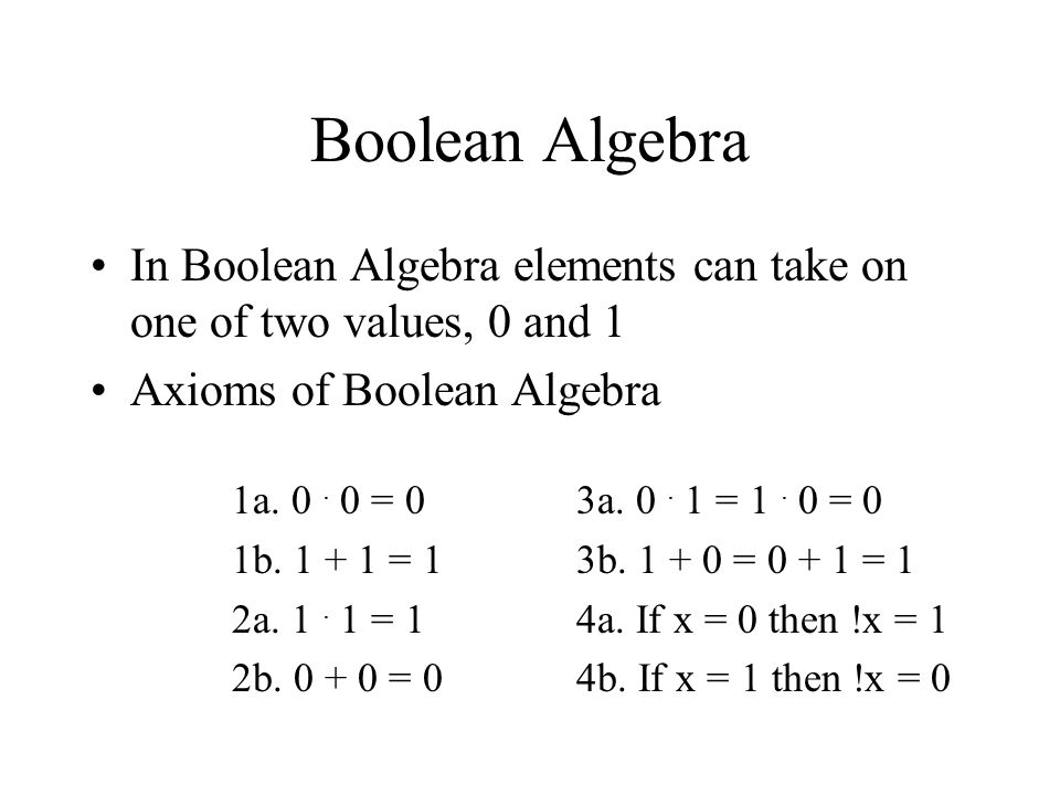 Boolean Algebra In Boolean Algebra elements can take on one of two values, 0 and 1 Axioms of Boolean Algebra 1a. 0. 0 = 0 1b. 1 + 1 = 1 2a. 1. 1 = 1 2