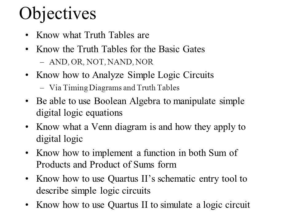 Objectives Know what Truth Tables are Know the Truth Tables for the Basic Gates –AND, OR, NOT, NAND, NOR Know how to Analyze Simple Logic Circuits –Vi