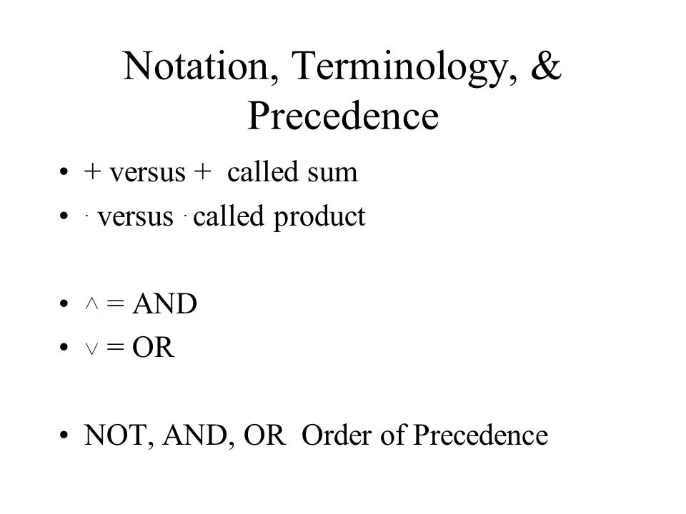 Notation, Terminology, & Precedence + versus + called sum. versus. called product = AND = OR NOT, AND, OR Order of Precedence