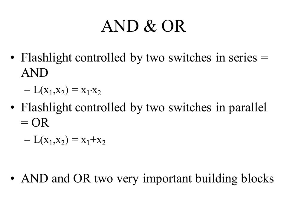 AND & OR Flashlight controlled by two switches in series = AND –L(x 1,x 2 ) = x 1. x 2 Flashlight controlled by two switches in parallel = OR –L(x 1,x