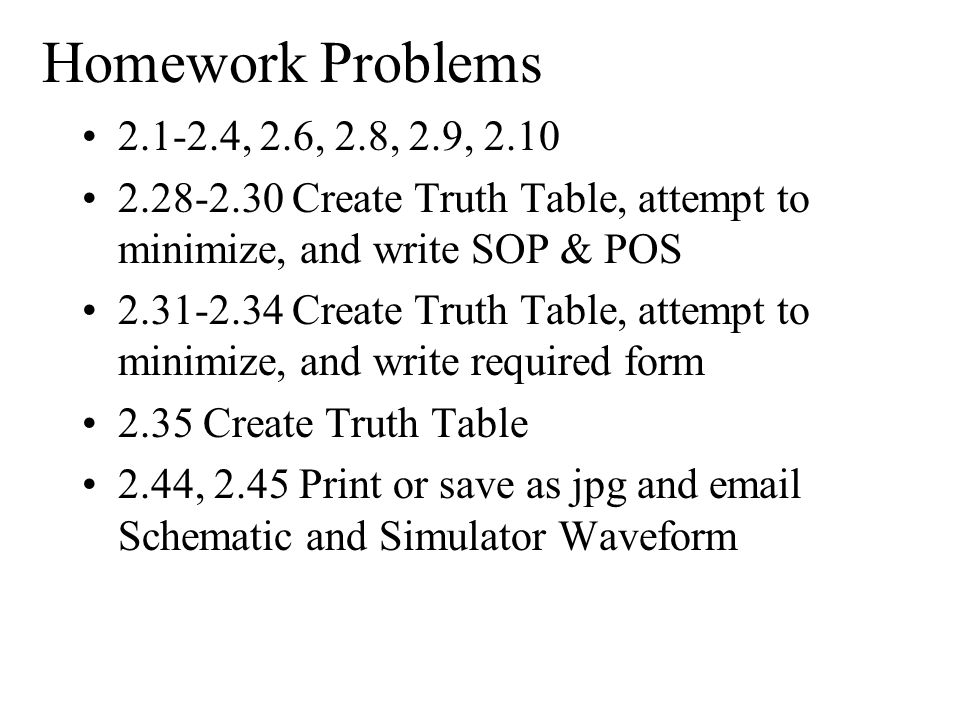 Homework Problems 2.1-2.4, 2.6, 2.8, 2.9, 2.10 2.28-2.30 Create Truth Table, attempt to minimize, and write SOP & POS 2.31-2.34 Create Truth Table, at