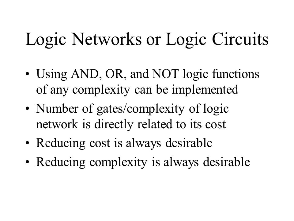 Logic Networks or Logic Circuits Using AND, OR, and NOT logic functions of any complexity can be implemented Number of gates/complexity of logic netwo
