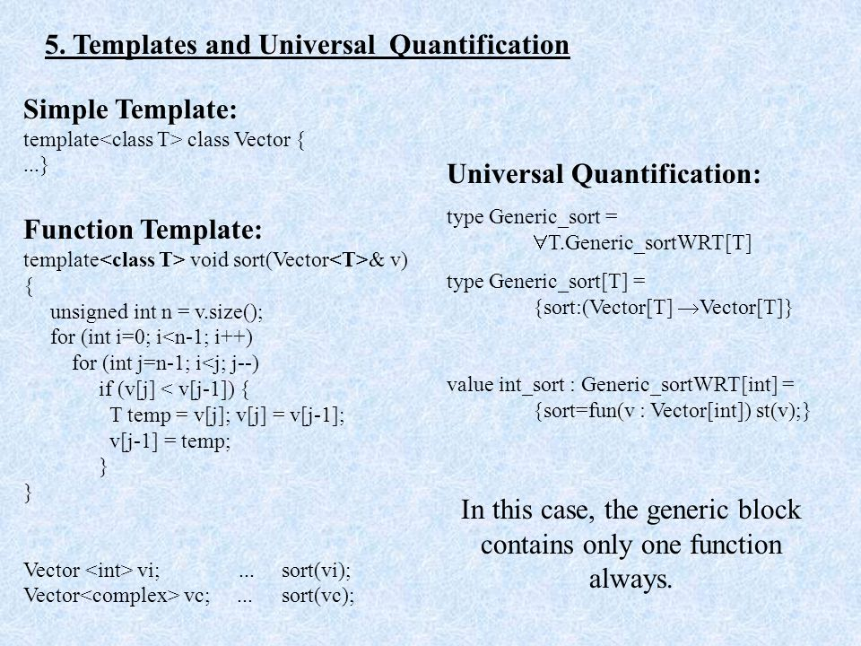 5. Templates and Universal Quantification Simple Template: template class Vector {...} Function Template: template void sort(Vector & v) { unsigned in