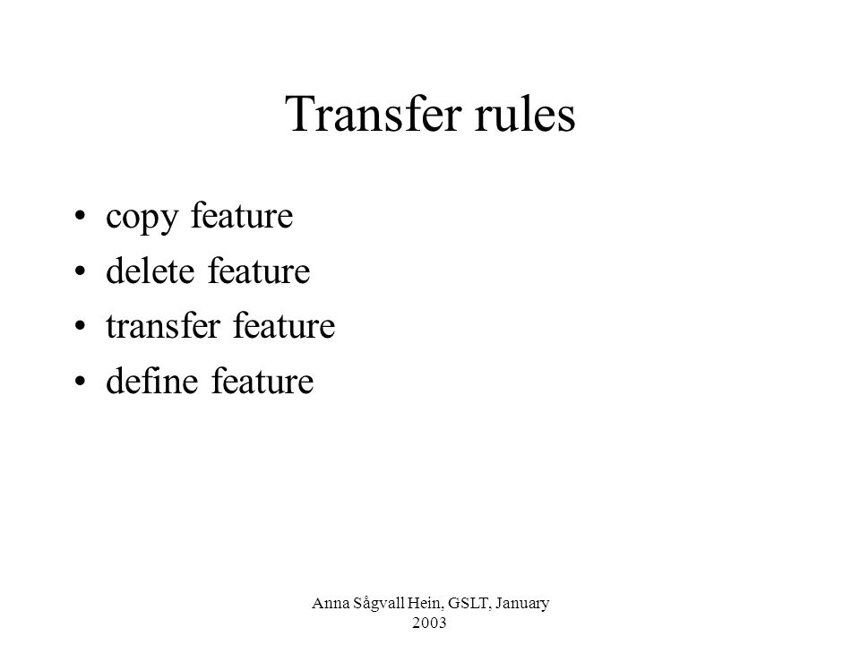 Anna Sågvall Hein, GSLT, January 2003 Transfer rules copy feature delete feature transfer feature define feature