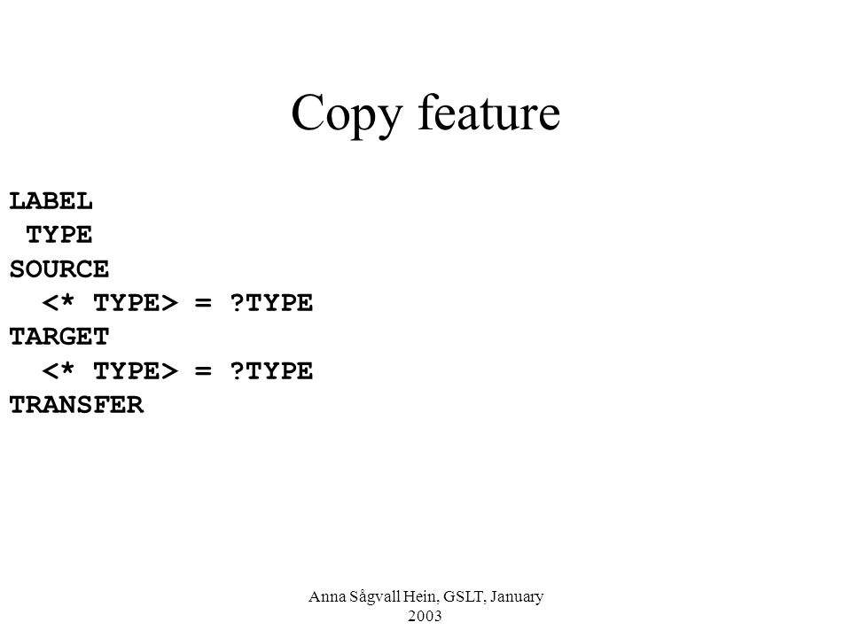 Anna Sågvall Hein, GSLT, January 2003 Copy feature LABEL TYPE SOURCE = TYPE TARGET = TYPE TRANSFER