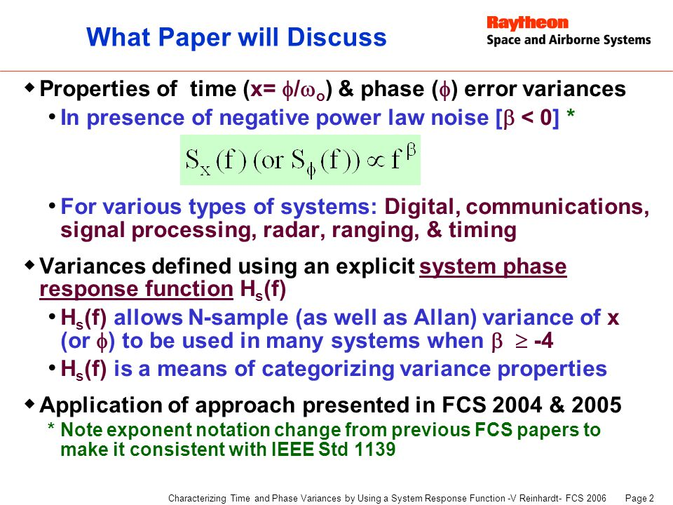 Page 13 Characterizing Time and Phase Variances by Using a System Response Function -V Reinhardt- FCS 2006 H p (f) = PLL response function H h (f) = Channel response for signal path  x (or  ) is error of difference between master and slave  When H s (f) ensures  convergence for all T  For 2 nd order PLL:  2 x1 converges for all T for   -4  For 1 st order PLL: Finite T need for  2 x1 convergence for   -2 Loop can cycle-slip for f -3 or f -4 noise at T given by  2  1  1 radian PLL H s (f) |H s (f)|  fhfh f  BpBp Master ~ PLL Slave Channel f h ~ Clock (or LO) H h (f) Signal Channel Phase Locked System H p (f) with Loop BW B p