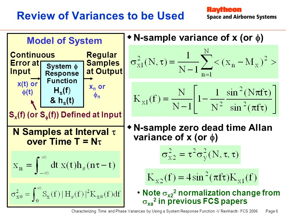 Page 6 Characterizing Time and Phase Variances by Using a System Response Function -V Reinhardt- FCS 2006 Review of Variances to be Used  N-sample variance of x (or  )  N-sample zero dead time Allan variance of x (or  ) Note  x2 2 normalization change from  xa 2 in previous FCS papers System  Response Function H s (f) & h s (t) x(t) or  (t) x n or  n Continuous Error at Input Regular Samples at Output Model of System S x (f) (or S  (f)) Defined at Input N Samples at Interval  over Time T = N 