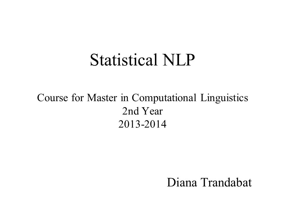 Statistical NLP Course for Master in Computational Linguistics 2nd Year 2013-2014 Diana Trandabat