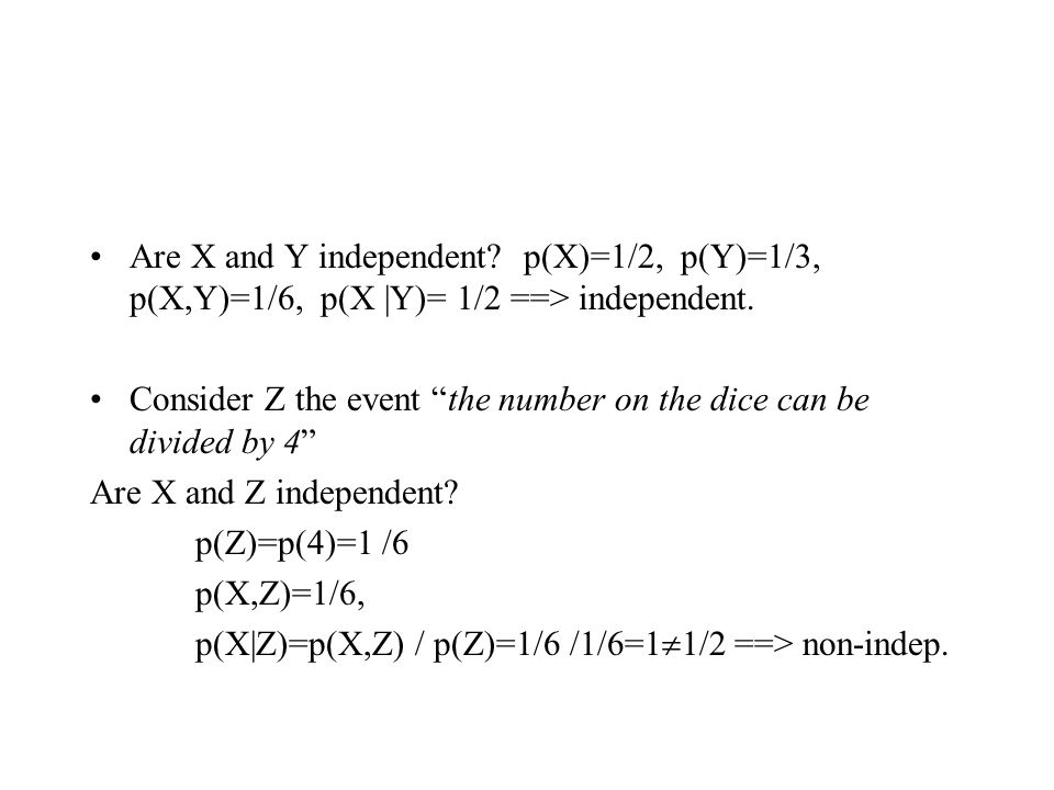 Are X and Y independent. p(X)=1/2, p(Y)=1/3, p(X,Y)=1/6, p(X |Y)= 1/2 ==> independent.
