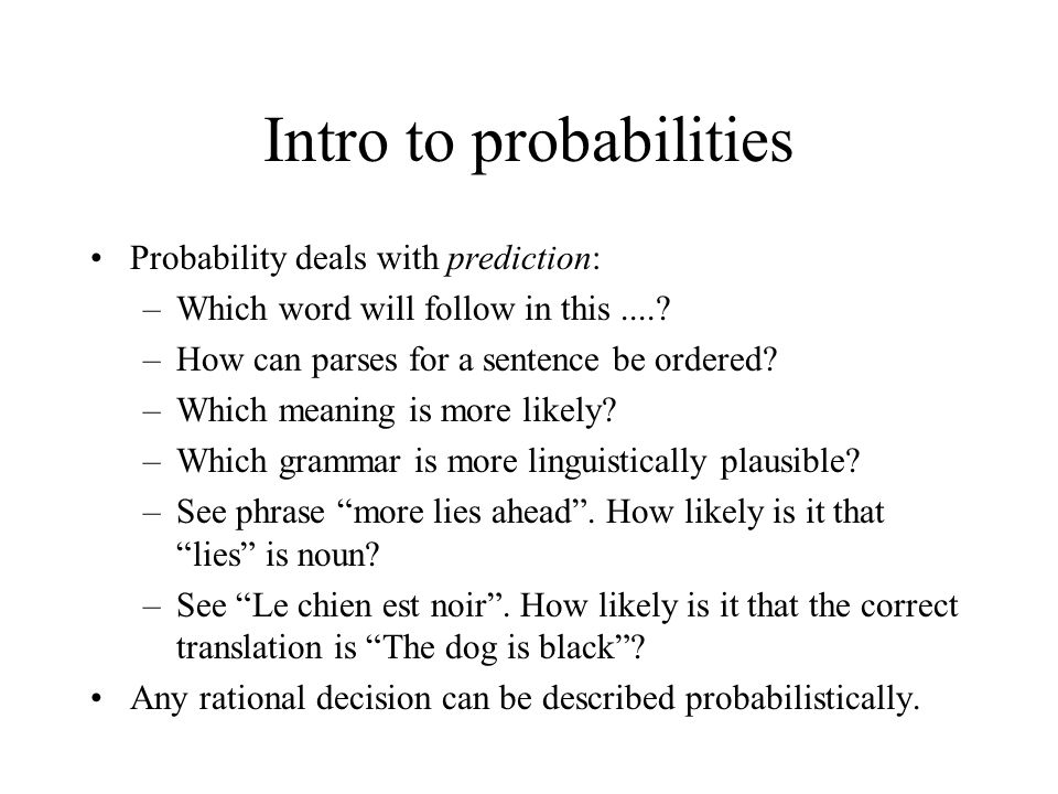 Intro to probabilities Probability deals with prediction: –Which word will follow in this.....