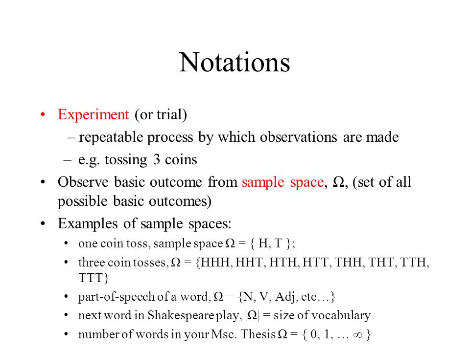 Notations Experiment (or trial) – repeatable process by which observations are made –e.g.