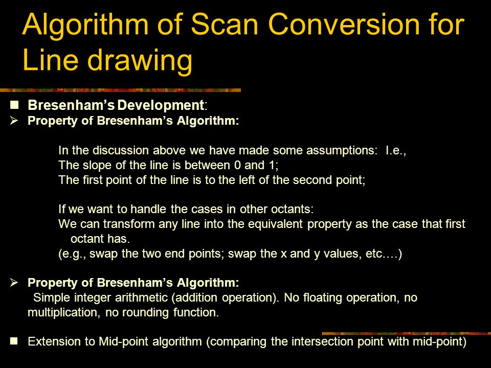 Algorithm of Scan Conversion for Line drawing Bresenham's Development:  Property of Bresenham's Algorithm: In the discussion above we have made some