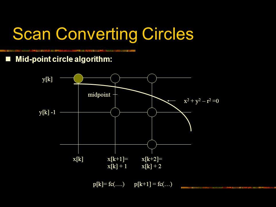 Scan Converting Circles Mid-point circle algorithm: y[k] y[k] -1 x[k]x[k+1]= x[k] + 1 x[k+2]= x[k] + 2 midpoint x 2 + y 2 – r 2 =0 p[k]= fc(….)p[k+1] = fc(…)