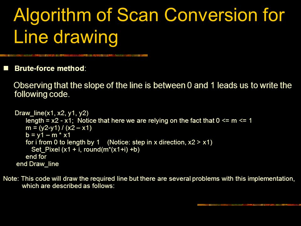 Algorithm of Scan Conversion for Line drawing Brute-force method: Observing that the slope of the line is between 0 and 1 leads us to write the follow
