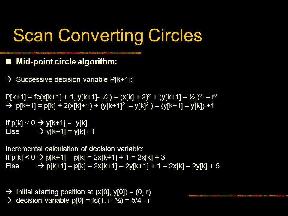 Scan Converting Circles Mid-point circle algorithm:  Successive decision variable P[k+1]: P[k+1] = fc(x[k+1] + 1, y[k+1]- ½ ) = (x[k] + 2) 2 + (y[k+1] – ½ ) 2 – r 2  p[k+1] = p[k] + 2(x[k]+1) + (y[k+1] 2 – y[k] 2 ) – (y[k+1] – y[k]) +1 If p[k] < 0  y[k+1] = y[k] Else  y[k+1] = y[k] –1 Incremental calculation of decision variable: If p[k] < 0  p[k+1] – p[k] = 2x[k+1] + 1 = 2x[k] + 3 Else  p[k+1] – p[k] = 2x[k+1] – 2y[k+1] + 1 = 2x[k] – 2y[k] + 5  Initial starting position at (x[0], y[0]) = (0, r)  decision variable p[0] = fc(1, r- ½) = 5/4 - r Mid-point circle algorithm:  Successive decision variable P[k+1]: P[k+1] = fc(x[k+1] + 1, y[k+1]- ½ ) = (x[k] + 2) 2 + (y[k+1] – ½ ) 2 – r 2  p[k+1] = p[k] + 2(x[k]+1) + (y[k+1] 2 – y[k] 2 ) – (y[k+1] – y[k]) +1 If p[k] < 0  y[k+1] = y[k] Else  y[k+1] = y[k] –1 Incremental calculation of decision variable: If p[k] < 0  p[k+1] – p[k] = 2x[k+1] + 1 = 2x[k] + 3 Else  p[k+1] – p[k] = 2x[k+1] – 2y[k+1] + 1 = 2x[k] – 2y[k] + 5  Initial starting position at (x[0], y[0]) = (0, r)  decision variable p[0] = fc(1, r- ½) = 5/4 - r