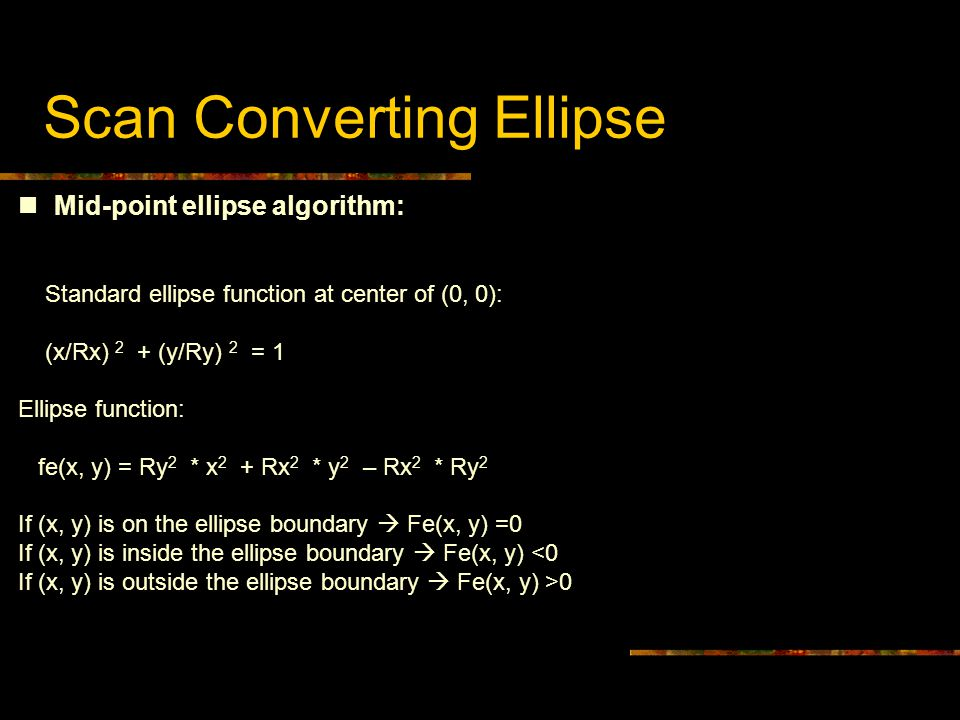Scan Converting Ellipse Mid-point ellipse algorithm: Standard ellipse function at center of (0, 0): (x/Rx) 2 + (y/Ry) 2 = 1 Ellipse function: fe(x, y)