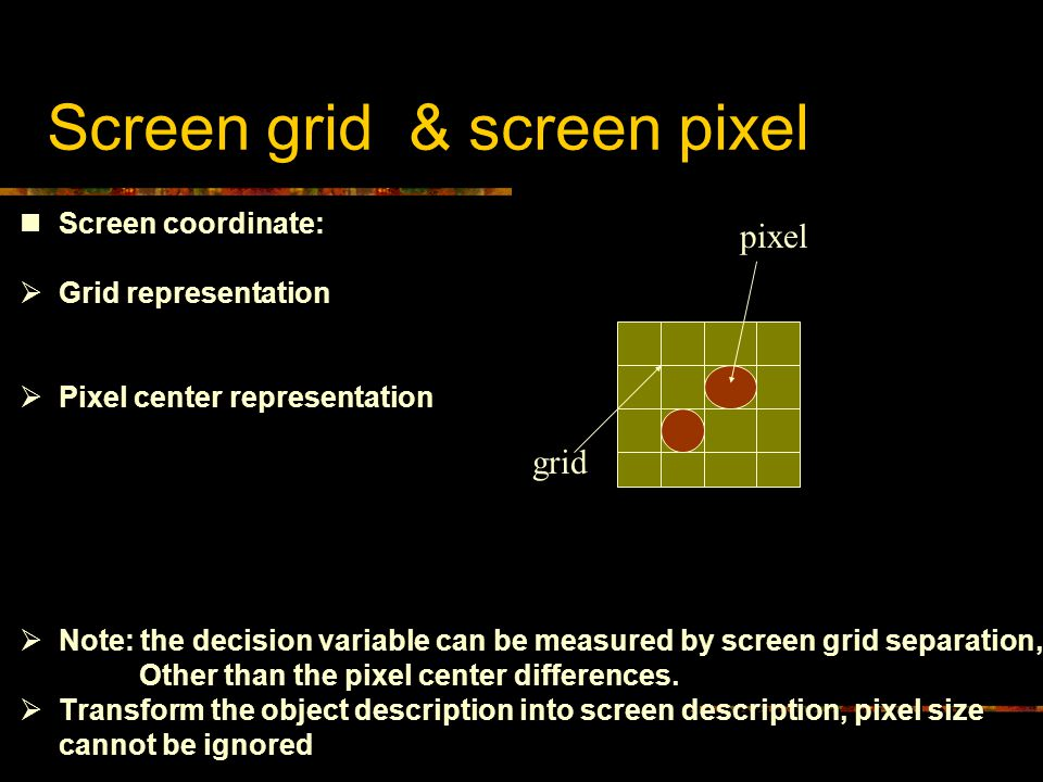 Screen grid & screen pixel Screen coordinate:  Grid representation  Pixel center representation  Note: the decision variable can be measured by scr