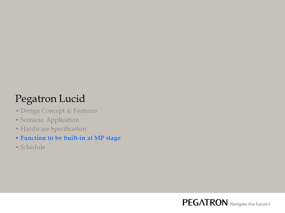 Pegatron Lucid Design Concept & Features Scenario Application Hardware Specification Function to be built-in at MP stage Schedule