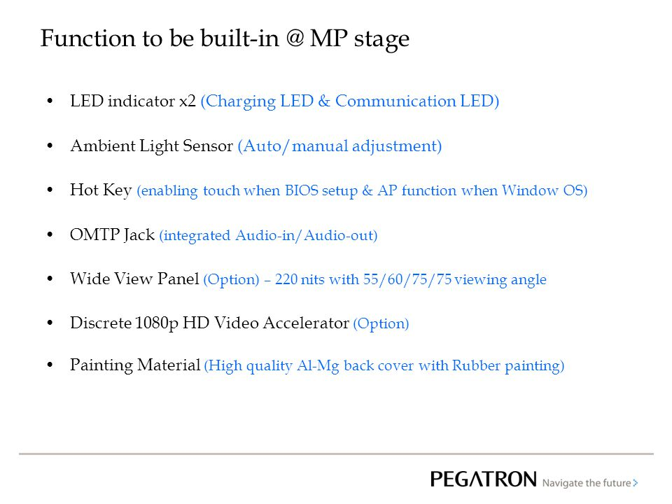 Function to be built-in @ MP stage LED indicator x2 (Charging LED & Communication LED) Ambient Light Sensor (Auto/manual adjustment) Hot Key (enabling