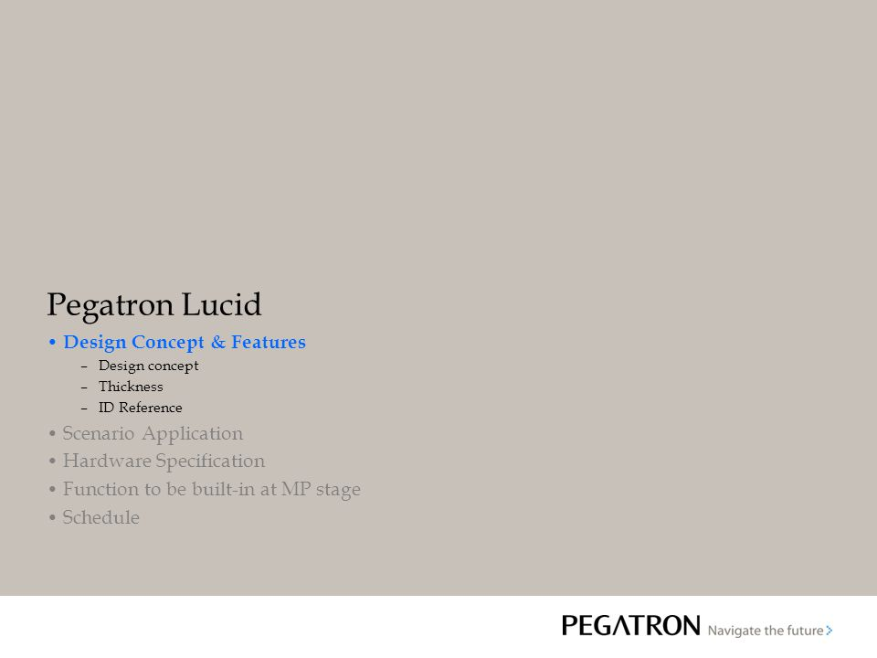 Pegatron Lucid Design Concept & Features –Design concept –Thickness –ID Reference Scenario Application Hardware Specification Function to be built-in at MP stage Schedule
