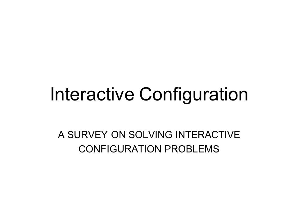 Interactive Configuration A SURVEY ON SOLVING INTERACTIVE CONFIGURATION PROBLEMS