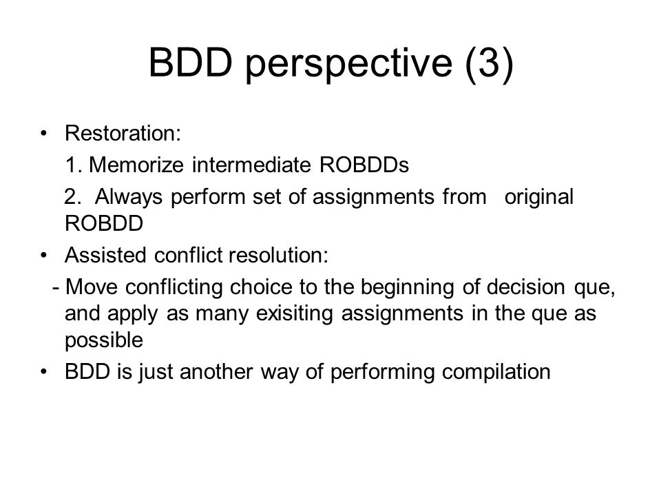 BDD perspective (3) Restoration: 1. Memorize intermediate ROBDDs 2. Always perform set of assignments from original ROBDD Assisted conflict resolution