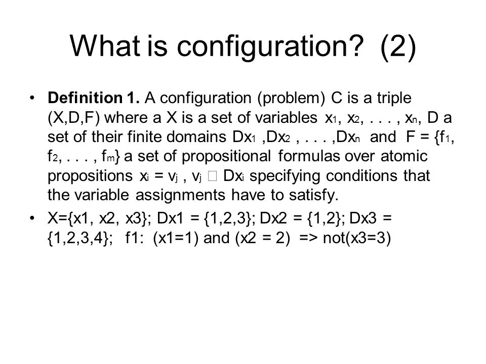 What is configuration? (2) Definition 1. A configuration (problem) C is a triple (X,D,F) where a X is a set of variables x 1, x 2,..., x n, D a set of