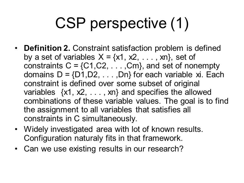 CSP perspective (1) Definition 2. Constraint satisfaction problem is defined by a set of variables X = {x1, x2,..., xn}, set of constraints C = {C1,C2