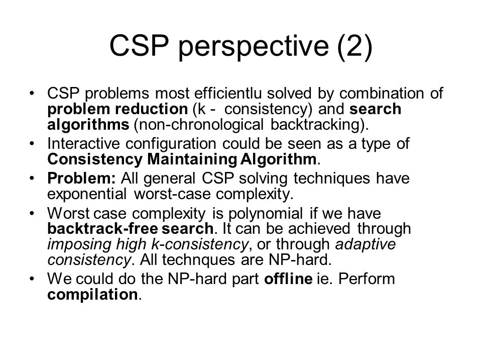 CSP perspective (2) CSP problems most efficientlu solved by combination of problem reduction (k - consistency) and search algorithms (non-chronologica