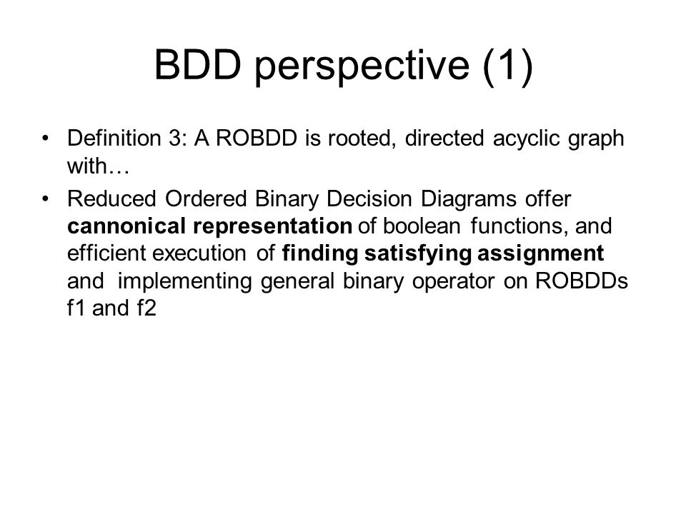 BDD perspective (1) Definition 3: A ROBDD is rooted, directed acyclic graph with… Reduced Ordered Binary Decision Diagrams offer cannonical representa