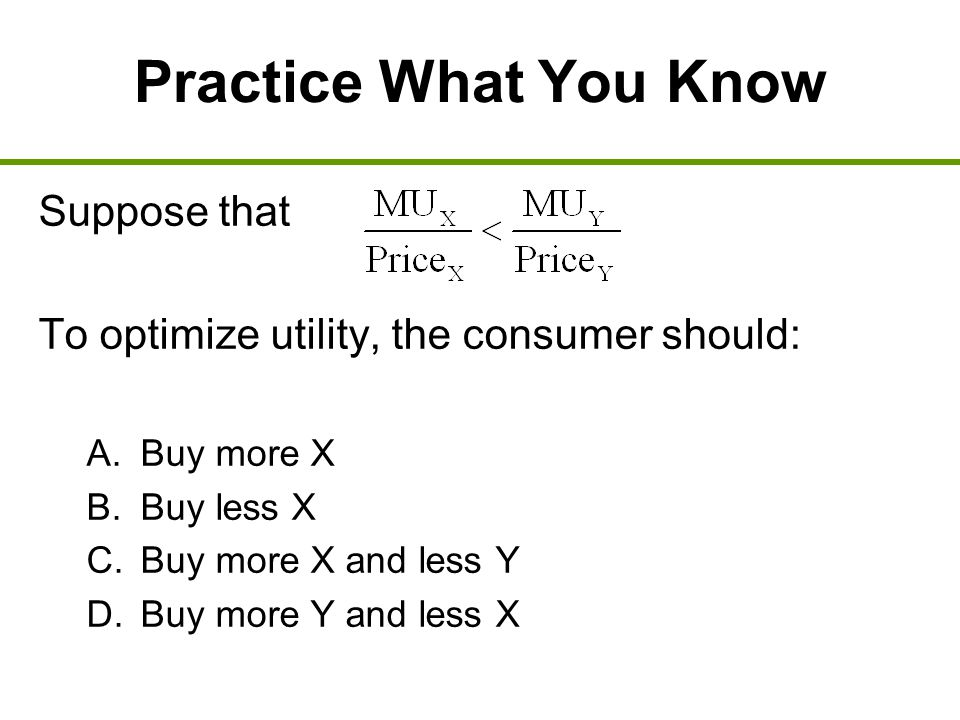 Practice What You Know Suppose that To optimize utility, the consumer should: A. Buy more X B. Buy less X C. Buy more X and less Y D. Buy more Y and l
