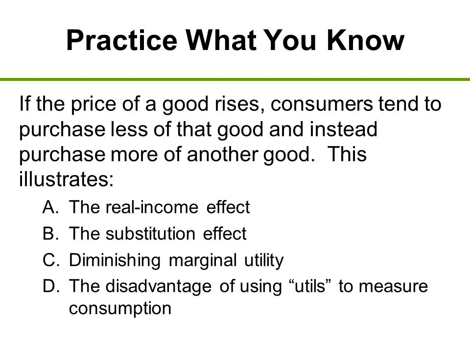 Practice What You Know If the price of a good rises, consumers tend to purchase less of that good and instead purchase more of another good. This illu