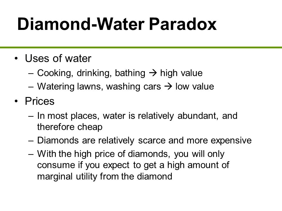 Diamond-Water Paradox Uses of water –Cooking, drinking, bathing  high value –Watering lawns, washing cars  low value Prices –In most places, water i