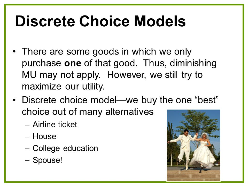 Discrete Choice Models There are some goods in which we only purchase one of that good. Thus, diminishing MU may not apply. However, we still try to m