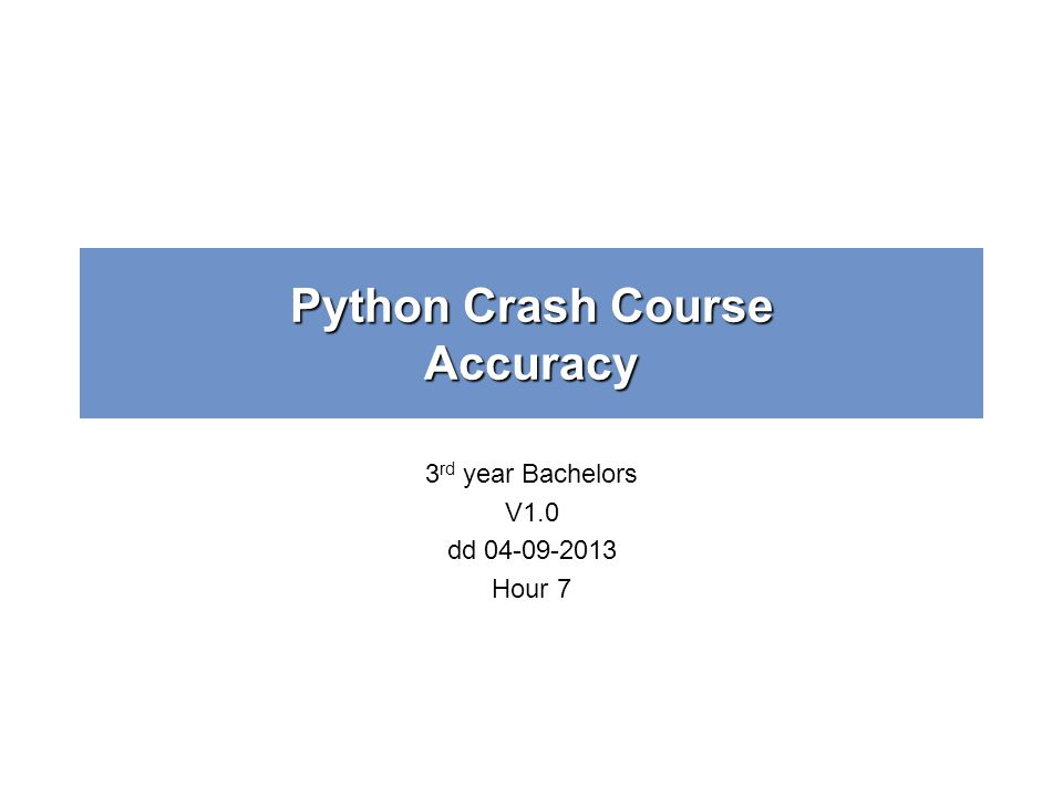 Python Crash Course Accuracy 3 rd year Bachelors V1.0 dd 04-09-2013 Hour 7