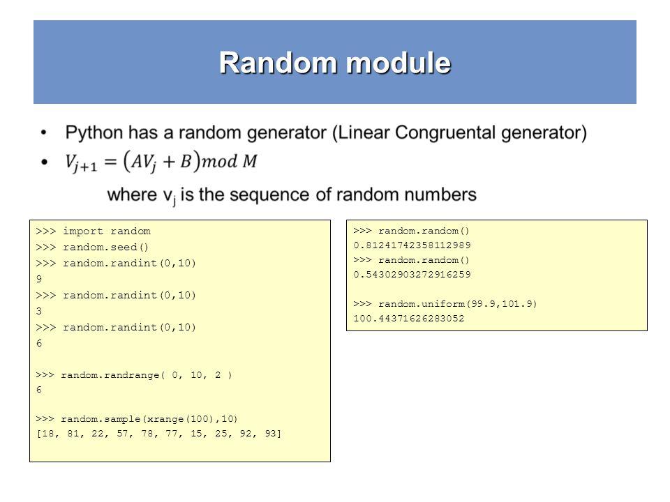 Random module >>> import random >>> random.seed() >>> random.randint(0,10) 9 >>> random.randint(0,10) 3 >>> random.randint(0,10) 6 >>> random.randrange( 0, 10, 2 ) 6 >>> random.sample(xrange(100),10) [18, 81, 22, 57, 78, 77, 15, 25, 92, 93] >>> random.random() 0.81241742358112989 >>> random.random() 0.54302903272916259 >>> random.uniform(99.9,101.9) 100.44371626283052