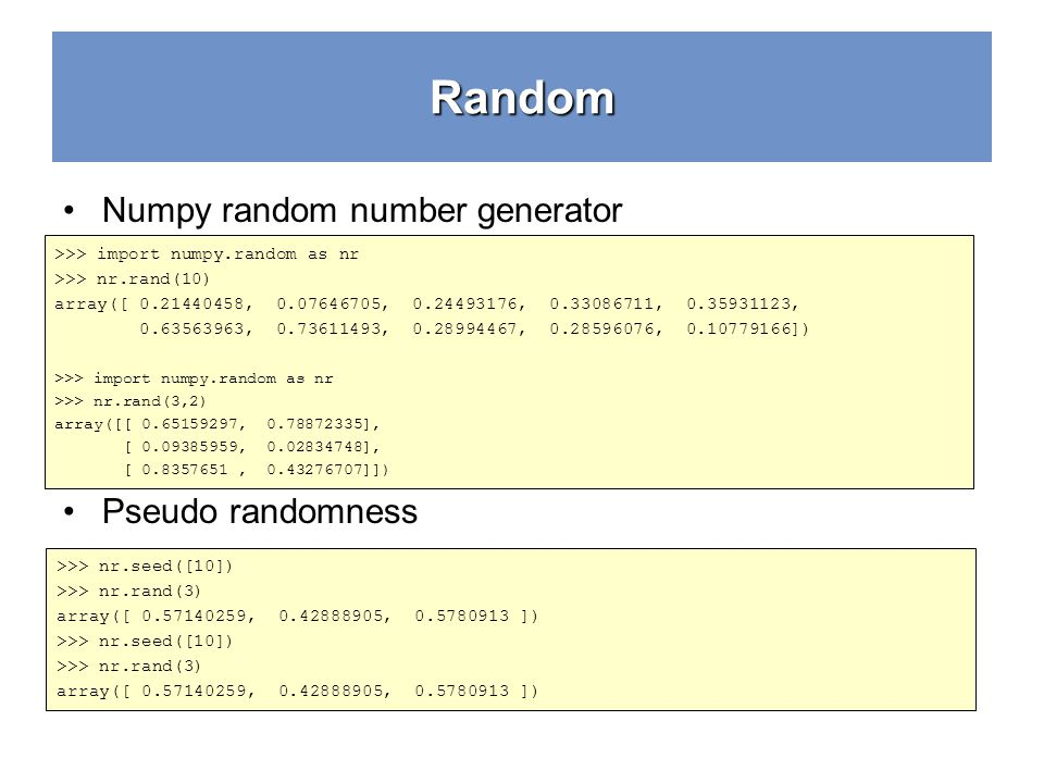 Random Numpy random number generator Pseudo randomness >>> import numpy.random as nr >>> nr.rand(10) array([ 0.21440458, 0.07646705, 0.24493176, 0.33086711, 0.35931123, 0.63563963, 0.73611493, 0.28994467, 0.28596076, 0.10779166]) >>> import numpy.random as nr >>> nr.rand(3,2) array([[ 0.65159297, 0.78872335], [ 0.09385959, 0.02834748], [ 0.8357651, 0.43276707]]) >>> nr.seed([10]) >>> nr.rand(3) array([ 0.57140259, 0.42888905, 0.5780913 ]) >>> nr.seed([10]) >>> nr.rand(3) array([ 0.57140259, 0.42888905, 0.5780913 ])