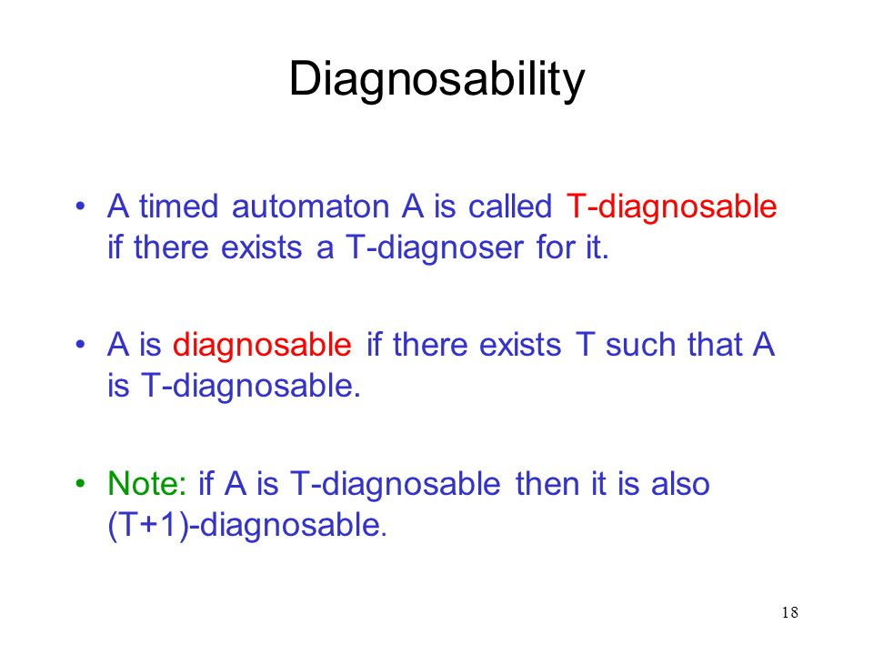 17 Diagnosers A T-diagnoser for a timed automaton A is a function such that, for every behavior  of A, D : (  o  Q)  {0,1}  If  is not faulty, t