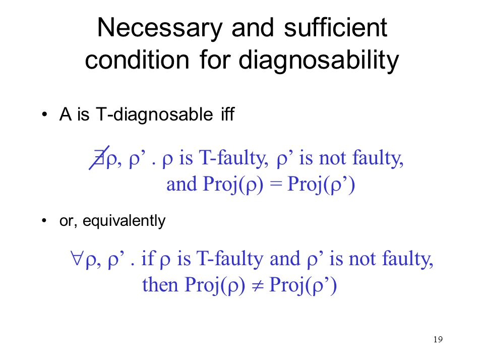 18 Diagnosability A timed automaton A is called T-diagnosable if there exists a T-diagnoser for it. A is diagnosable if there exists T such that A is