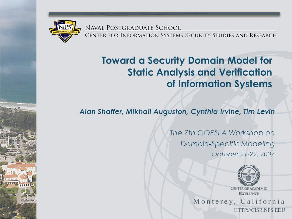 Alan Shaffer, Mikhail Auguston, Cynthia Irvine, Tim Levin The 7th OOPSLA Workshop on Domain-Specific Modeling October 21-22, 2007 Toward a Security Domain Model for Static Analysis and Verification of Information Systems