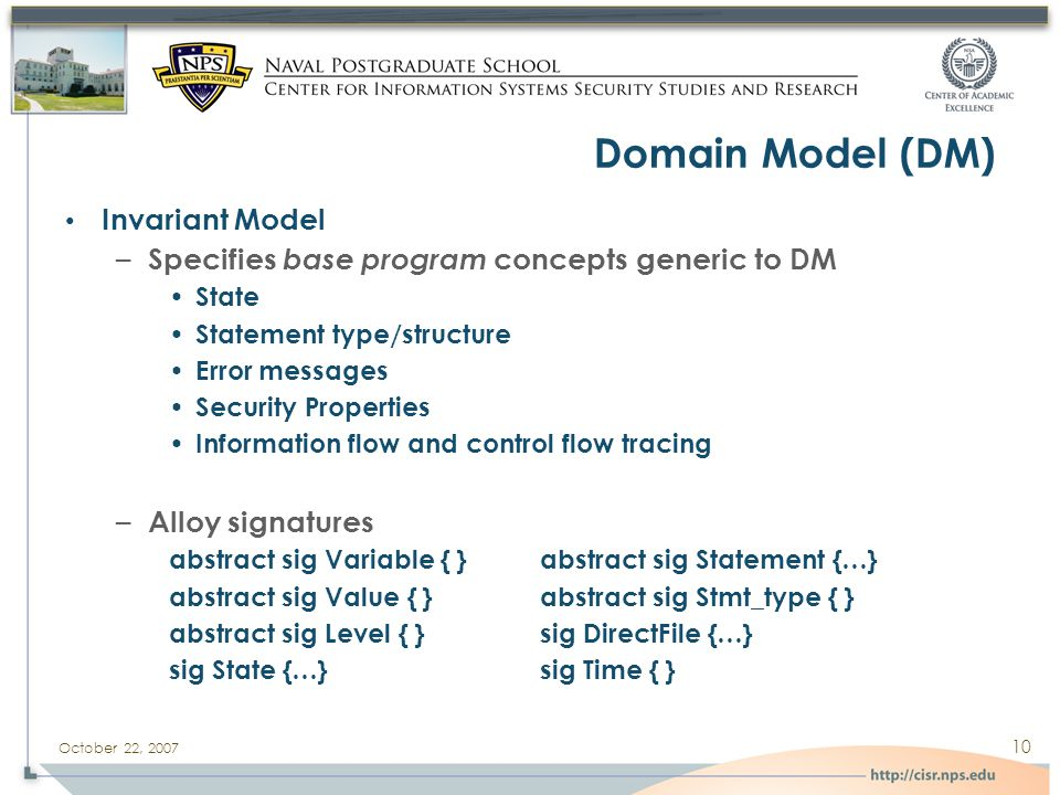 October 22, 2007 10 Domain Model (DM) Invariant Model – Specifies base program concepts generic to DM State Statement type/structure Error messages Security Properties Information flow and control flow tracing – Alloy signatures abstract sig Variable { }abstract sig Statement {…} abstract sig Value { }abstract sig Stmt_type { } abstract sig Level { }sig DirectFile {…} sig State {…}sig Time { }