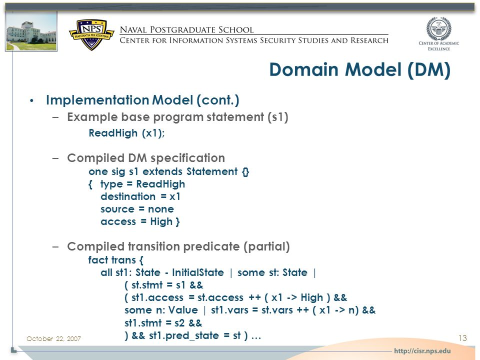 October 22, 2007 13 Domain Model (DM) Implementation Model (cont.) – Example base program statement (s1) ReadHigh (x1); – Compiled DM specification one sig s1 extends Statement {} {type = ReadHigh destination = x1 source = none access = High } – Compiled transition predicate (partial) fact trans { all st1: State - InitialState | some st: State | ( st.stmt = s1 && ( st1.access = st.access ++ ( x1 -> High ) && some n: Value | st1.vars = st.vars ++ ( x1 -> n) && st1.stmt = s2 && ) && st1.pred_state = st ) …