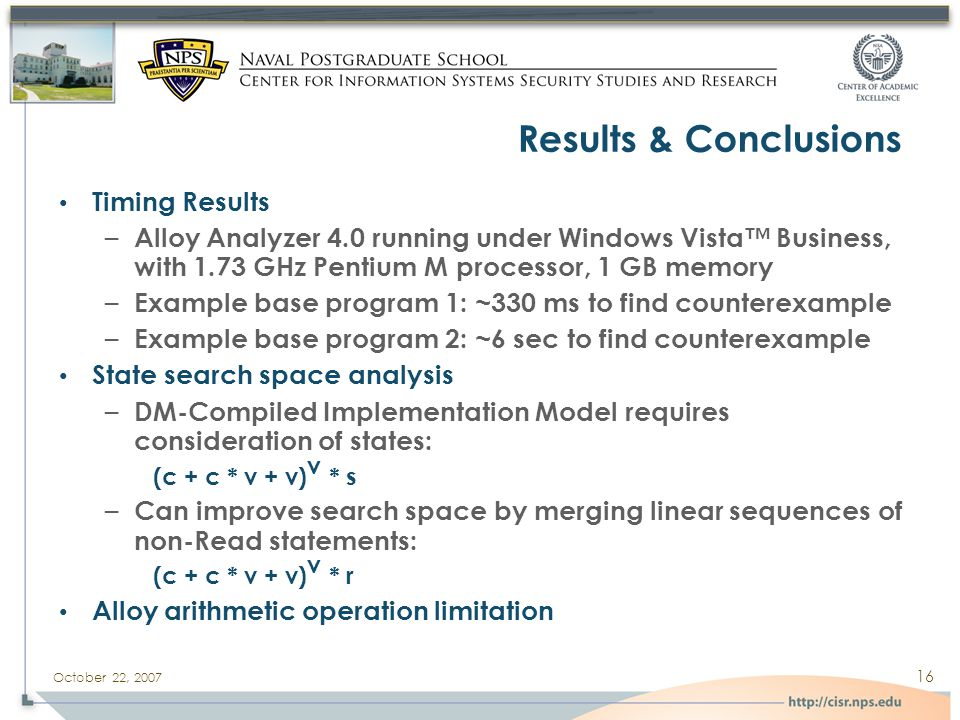 October 22, 2007 16 Results & Conclusions Timing Results – Alloy Analyzer 4.0 running under Windows Vista™ Business, with 1.73 GHz Pentium M processor, 1 GB memory – Example base program 1: ~330 ms to find counterexample – Example base program 2: ~6 sec to find counterexample State search space analysis – DM-Compiled Implementation Model requires consideration of states: (c + c * v + v) v * s – Can improve search space by merging linear sequences of non-Read statements: (c + c * v + v) v * r Alloy arithmetic operation limitation