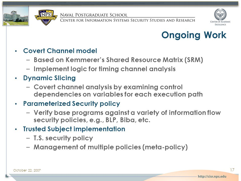 October 22, 2007 17 Ongoing Work Covert Channel model – Based on Kemmerer's Shared Resource Matrix (SRM) – Implement logic for timing channel analysis Dynamic Slicing – Covert channel analysis by examining control dependencies on variables for each execution path Parameterized Security policy – Verify base programs against a variety of information flow security policies, e.g., BLP, Biba, etc.