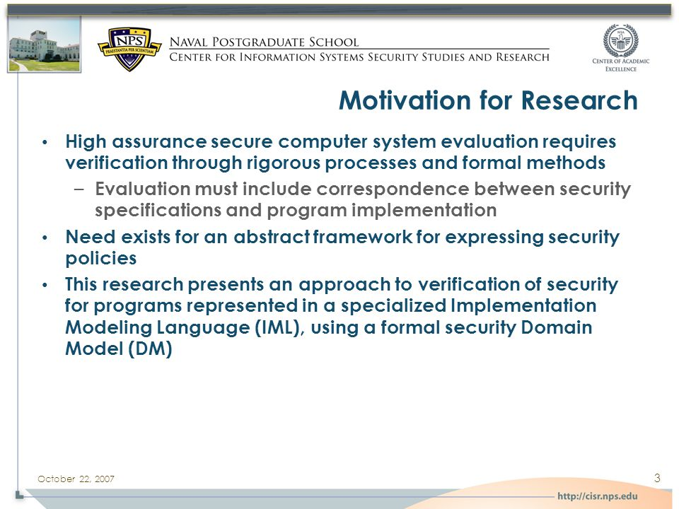 October 22, 2007 3 Motivation for Research High assurance secure computer system evaluation requires verification through rigorous processes and formal methods – Evaluation must include correspondence between security specifications and program implementation Need exists for an abstract framework for expressing security policies This research presents an approach to verification of security for programs represented in a specialized Implementation Modeling Language (IML), using a formal security Domain Model (DM)