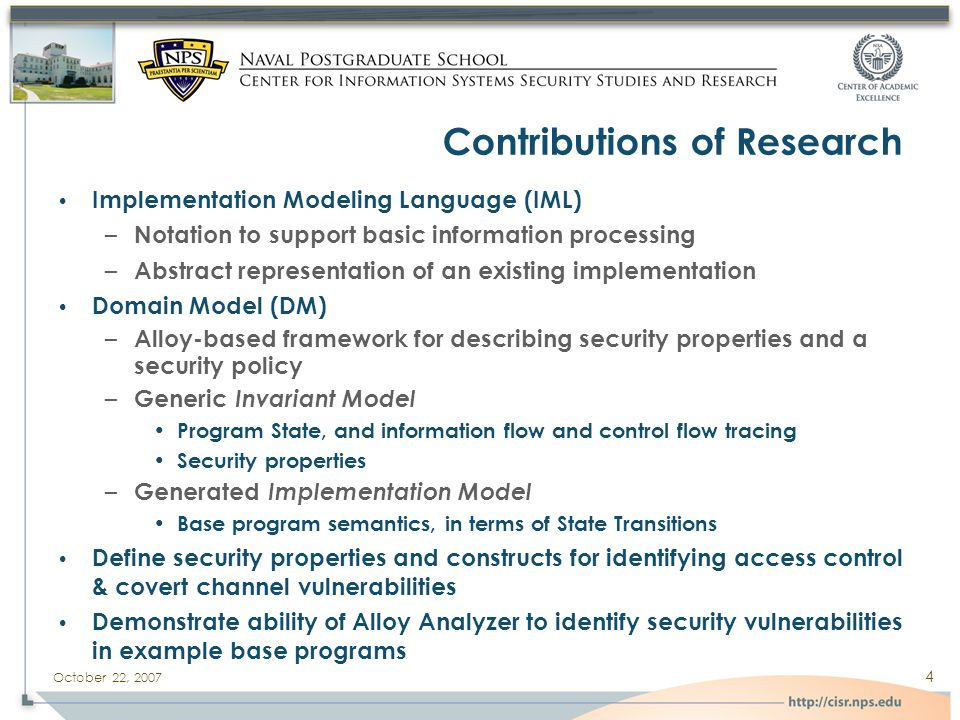 October 22, 2007 4 Contributions of Research Implementation Modeling Language (IML) – Notation to support basic information processing – Abstract representation of an existing implementation Domain Model (DM) – Alloy-based framework for describing security properties and a security policy – Generic Invariant Model Program State, and information flow and control flow tracing Security properties – Generated Implementation Model Base program semantics, in terms of State Transitions Define security properties and constructs for identifying access control & covert channel vulnerabilities Demonstrate ability of Alloy Analyzer to identify security vulnerabilities in example base programs